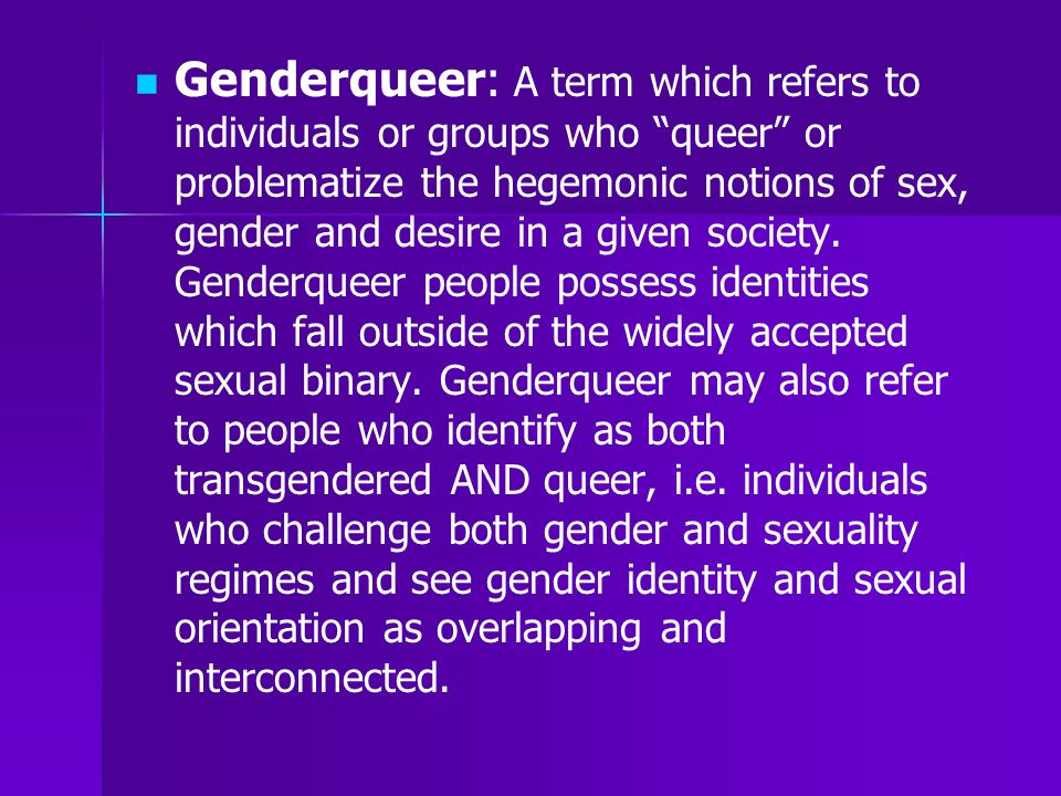 Genderqueer: A term which refers to individuals or groups who queer or problematize the hegemonic notions of sex, gender and desire in a given society.