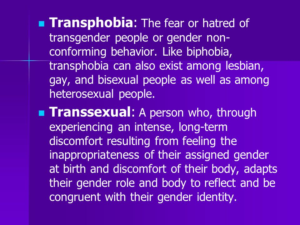 Transphobia: The fear or hatred of transgender people or gender non-conforming behavior. Like biphobia, transphobia can also exist among lesbian, gay, and bisexual people as well as among heterosexual people.