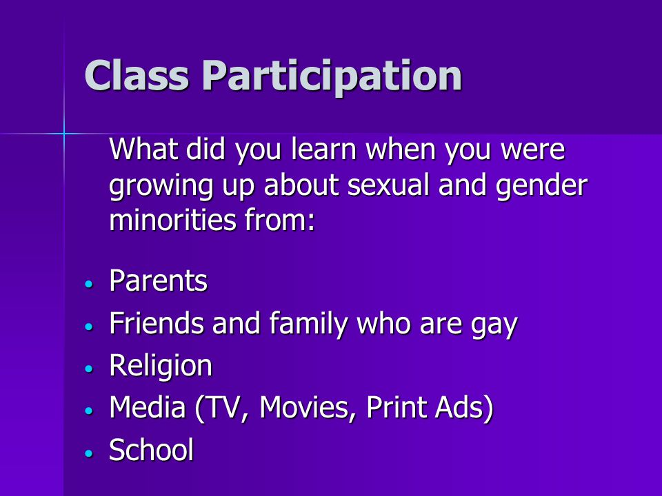 Class Participation What did you learn when you were growing up about sexual and gender minorities from: