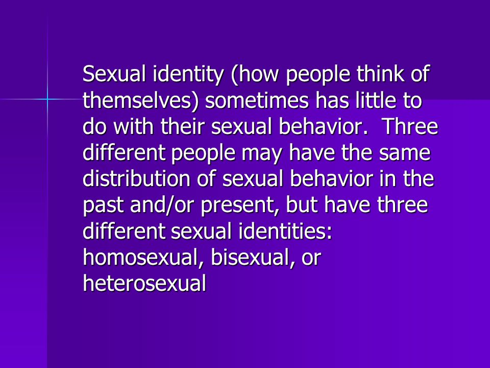 Sexual identity (how people think of themselves) sometimes has little to do with their sexual behavior.