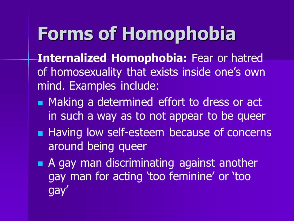Forms of Homophobia Internalized Homophobia: Fear or hatred of homosexuality that exists inside one's own mind. Examples include: