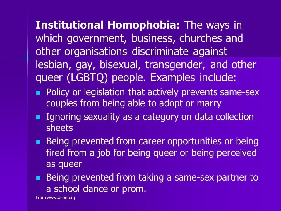 Institutional Homophobia: The ways in which government, business, churches and other organisations discriminate against lesbian, gay, bisexual, transgender, and other queer (LGBTQ) people. Examples include: