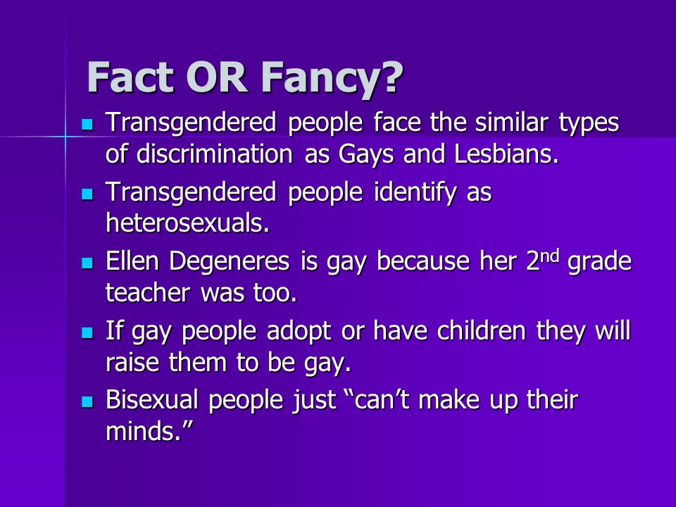 Fact OR Fancy Transgendered people face the similar types of discrimination as Gays and Lesbians. Transgendered people identify as heterosexuals.