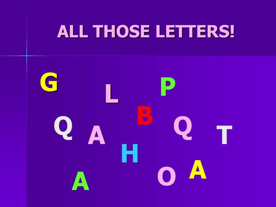 G P L B Q Q A T H A O A ALL THOSE LETTERS!