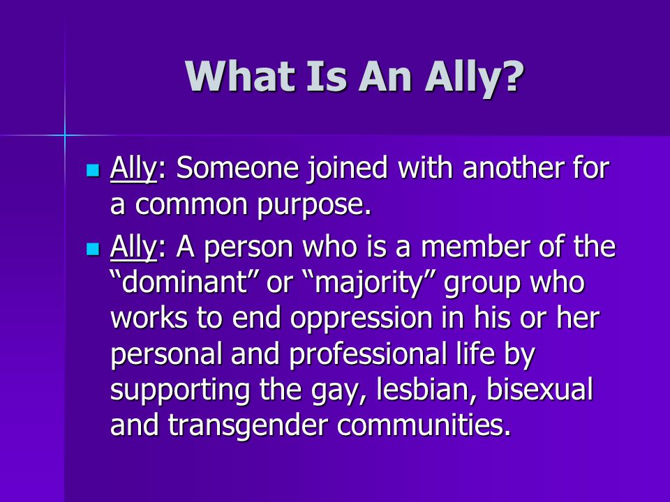 What Is An Ally Ally: Someone joined with another for a common purpose.