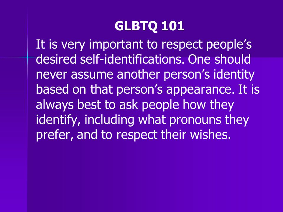 GLBTQ 101 It is very important to respect people's desired self-identifications.