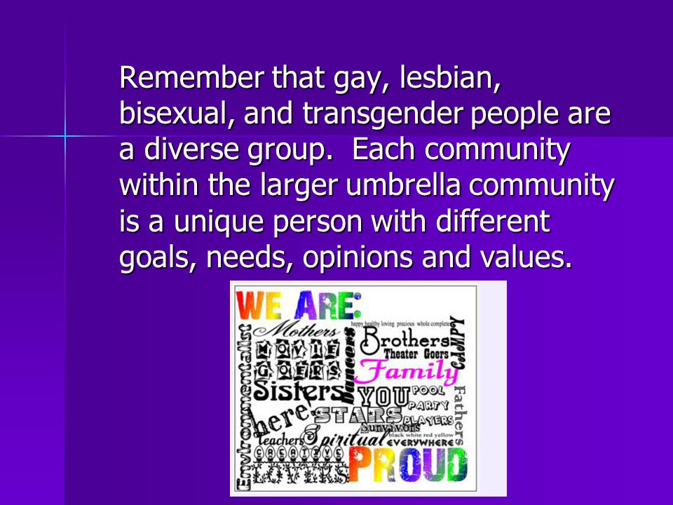 Remember that gay, lesbian, bisexual, and transgender people are a diverse group.