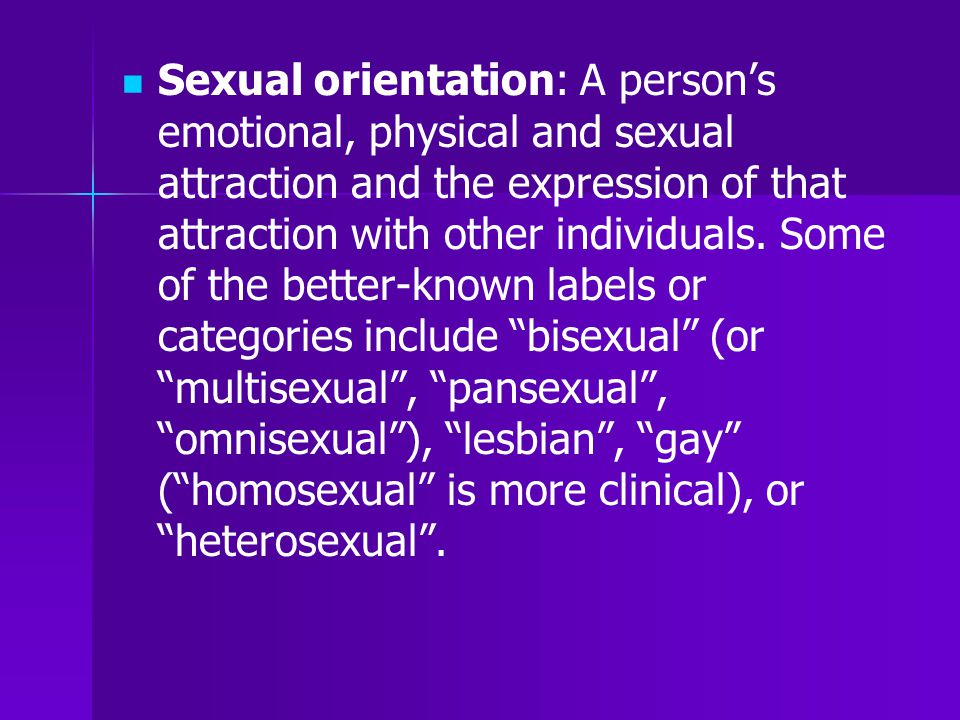 Sexual orientation: A person's emotional, physical and sexual attraction and the expression of that attraction with other individuals. Some of the better-known labels or categories include bisexual (or multisexual , pansexual , omnisexual ), lesbian , gay ( homosexual is more clinical), or heterosexual .
