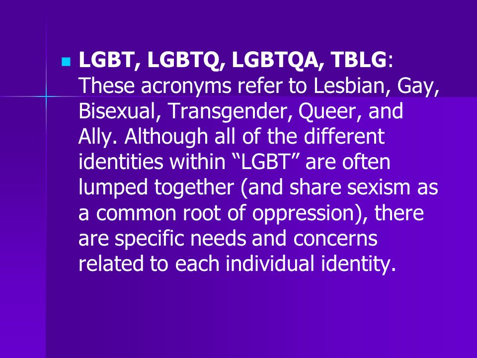 LGBT, LGBTQ, LGBTQA, TBLG: These acronyms refer to Lesbian, Gay, Bisexual, Transgender, Queer, and Ally.