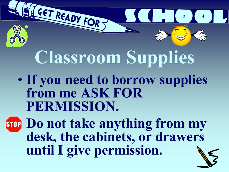 Classroom Supplies If you need to borrow supplies from me ASK FOR PERMISSION.