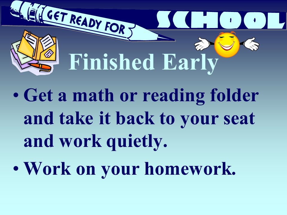Finished Early Get a math or reading folder and take it back to your seat and work quietly.