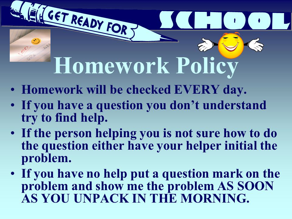 Homework Policy Homework will be checked EVERY day.