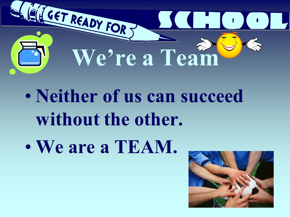We're a Team Neither of us can succeed without the other.