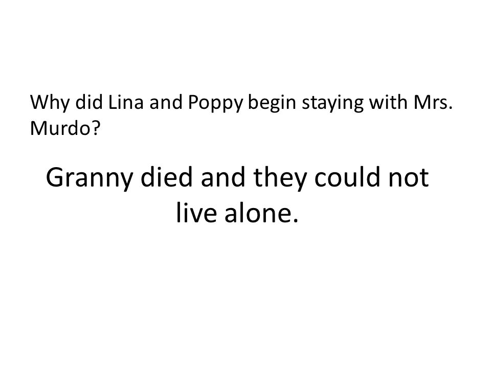 Granny died and they could not live alone.