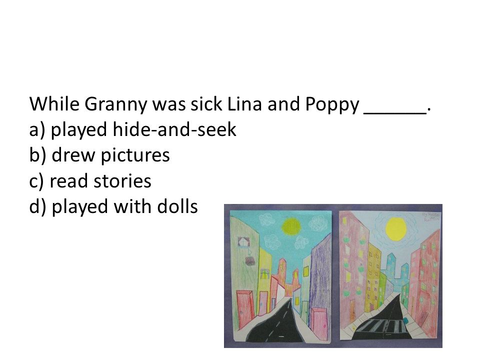 While Granny was sick Lina and Poppy ______