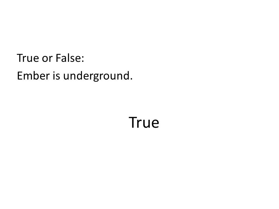 True or False: Ember is underground.