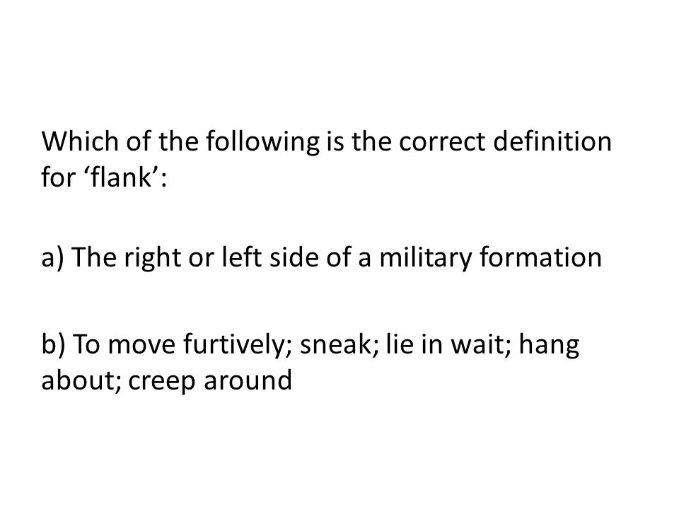 Which of the following is the correct definition for 'flank': a) The right or left side of a military formation b) To move furtively; sneak; lie in wait; hang about; creep around