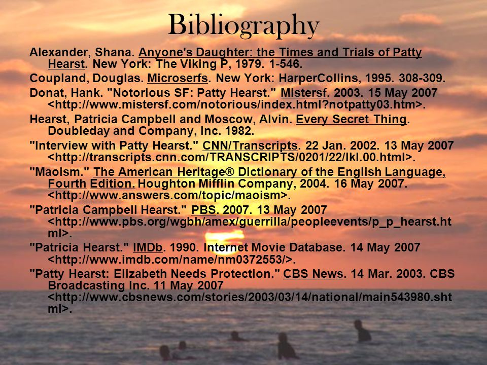Bibliography Alexander, Shana. Anyone s Daughter: the Times and Trials of Patty Hearst. New York: The Viking P, 1979. 1-546.