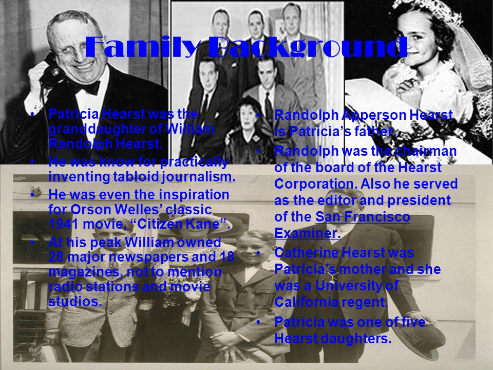 Family Background Patricia Hearst was the granddaughter of William Randolph Hearst. He was know for practically inventing tabloid journalism.
