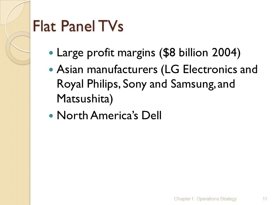 Flat Panel TVs Large profit margins ($8 billion 2004)