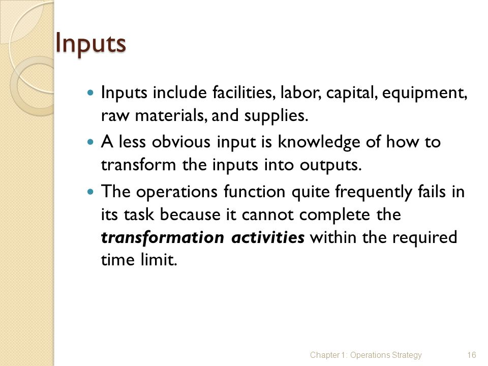 Inputs Inputs include facilities, labor, capital, equipment, raw materials, and supplies.