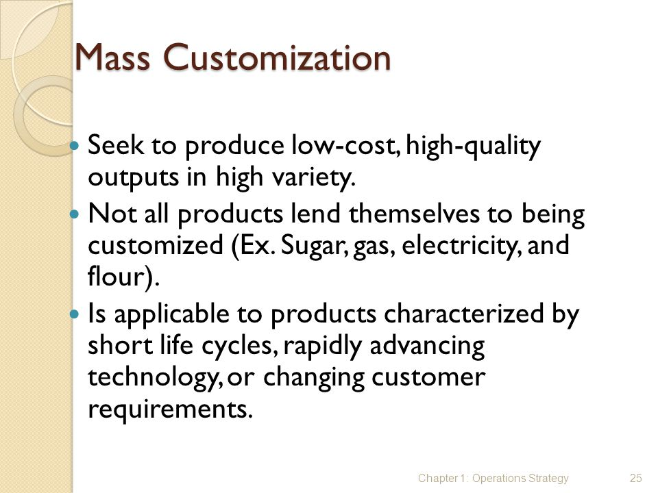 Mass Customization Seek to produce low-cost, high-quality outputs in high variety.