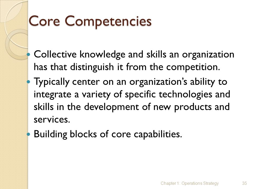 Core Competencies Collective knowledge and skills an organization has that distinguish it from the competition.
