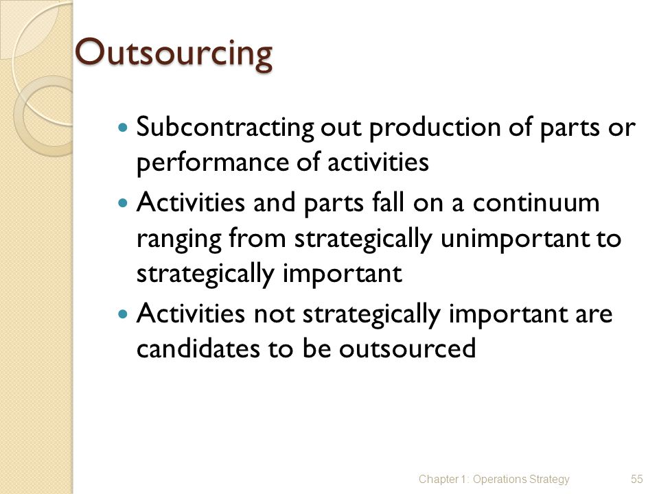 Outsourcing Subcontracting out production of parts or performance of activities.
