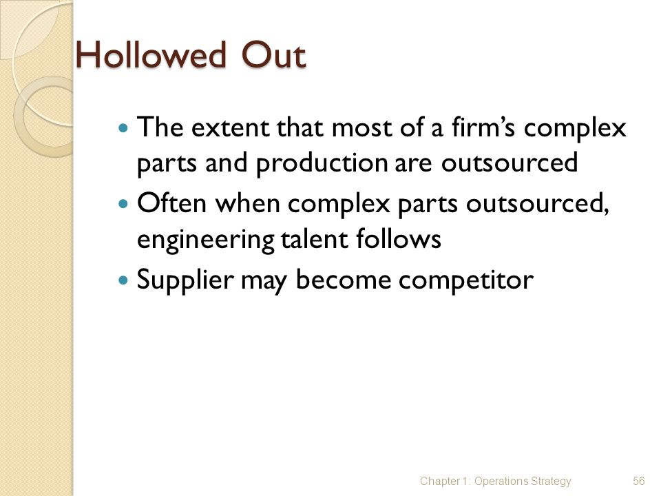 Hollowed Out The extent that most of a firm's complex parts and production are outsourced.