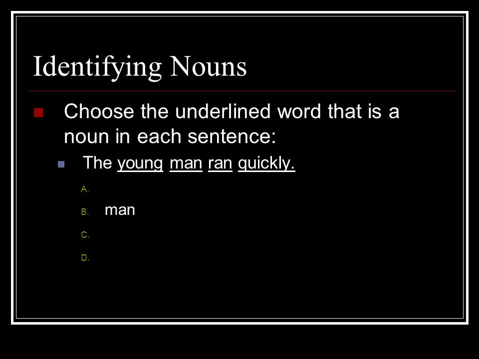 Identifying Nouns Choose the underlined word that is a noun in each sentence: The young man ran quickly.
