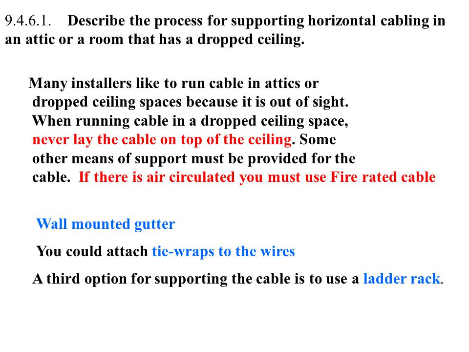 9.4.6.1. Describe the process for supporting horizontal cabling in an attic or a room that has a dropped ceiling.