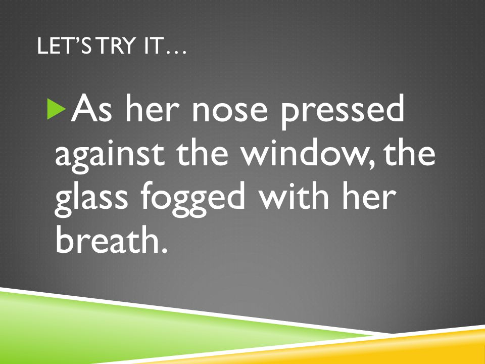 Let's try it… As her nose pressed against the window, the glass fogged with her breath.