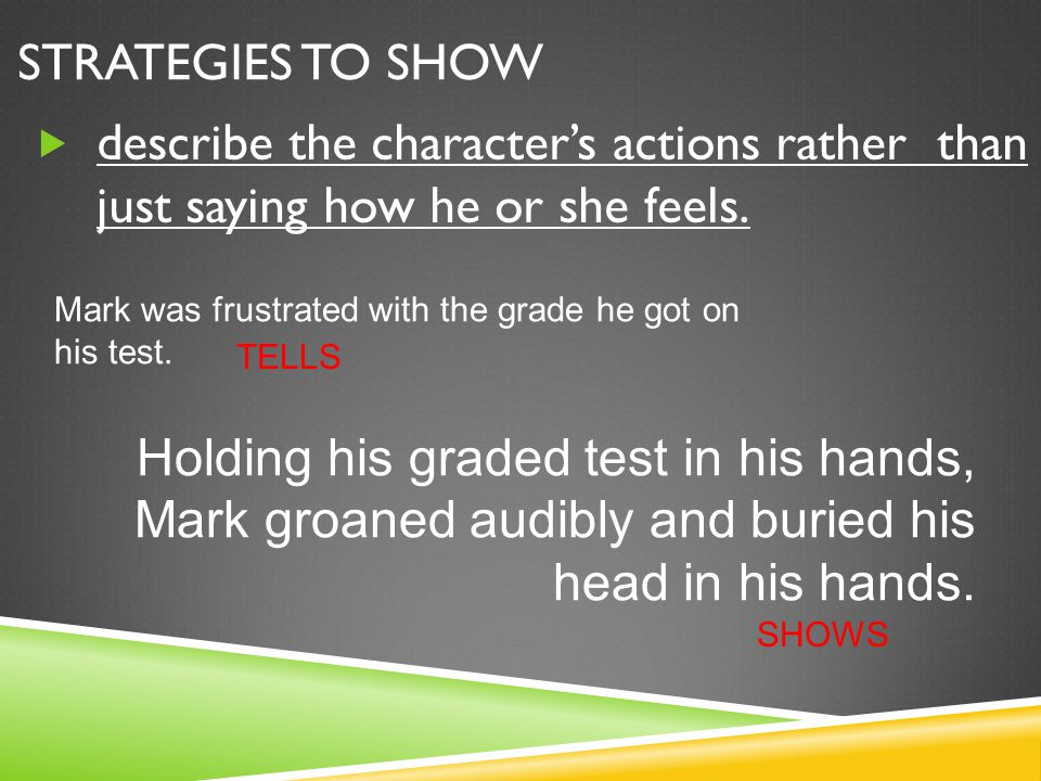 Strategies to SHOW describe the character's actions rather than just saying how he or she feels.