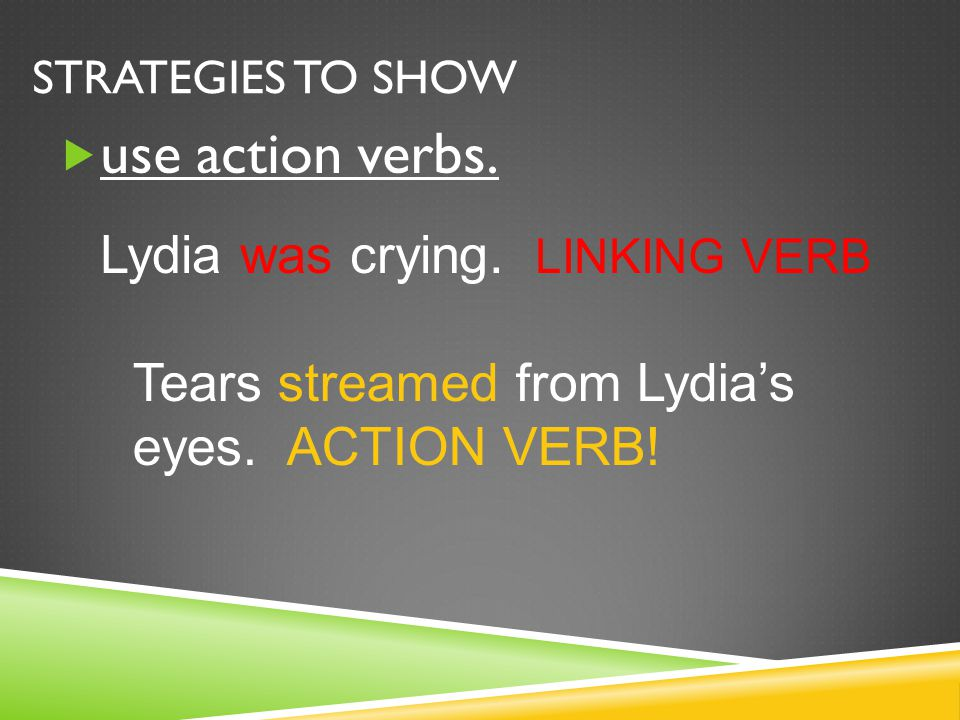 use action verbs. Lydia was crying. LINKING VERB