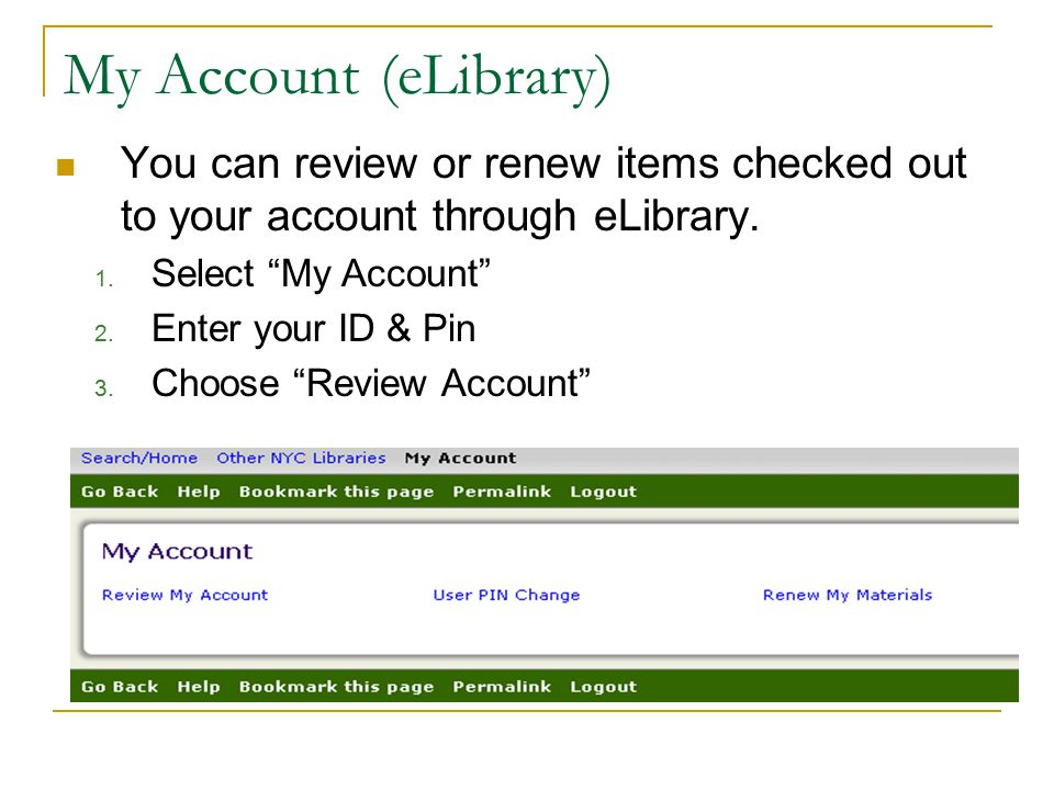 My Account (eLibrary) You can review or renew items checked out to your account through eLibrary. Select My Account