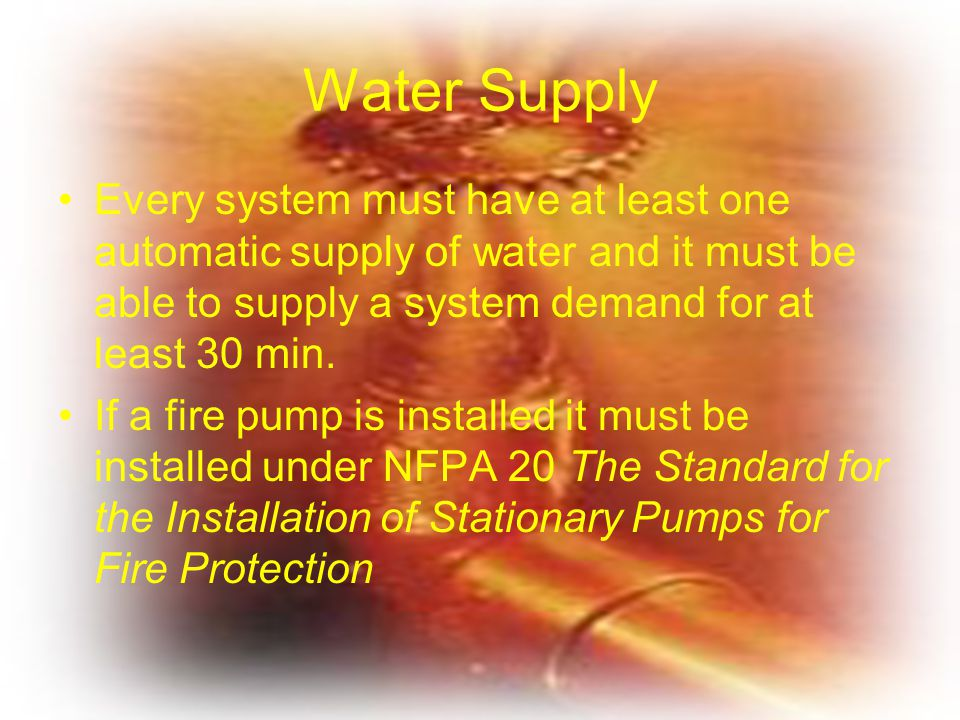 Water Supply Every system must have at least one automatic supply of water and it must be able to supply a system demand for at least 30 min.