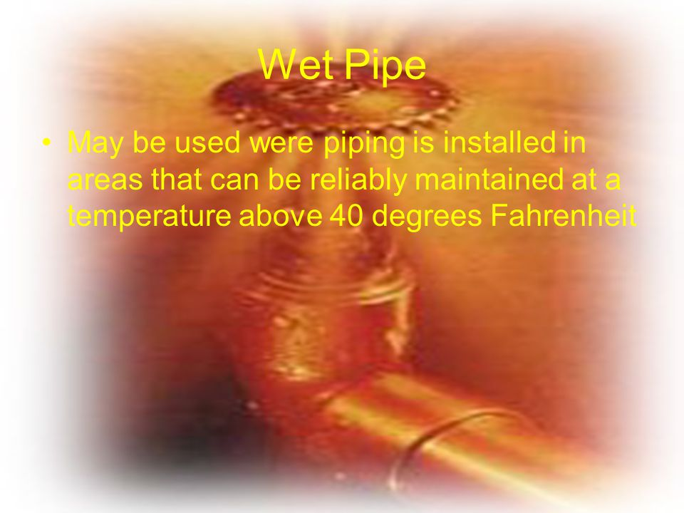 Wet Pipe May be used were piping is installed in areas that can be reliably maintained at a temperature above 40 degrees Fahrenheit.