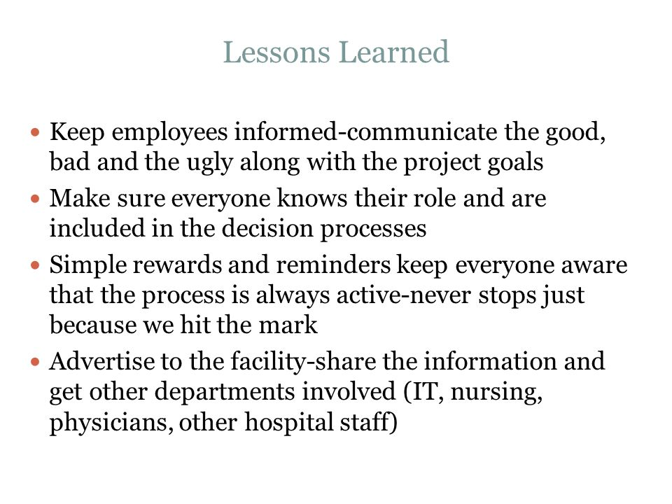 Lessons Learned Keep employees informed-communicate the good, bad and the ugly along with the project goals.