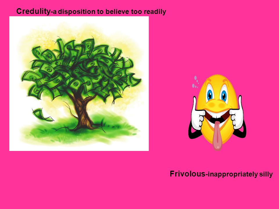 Credulity-a disposition to believe too readily