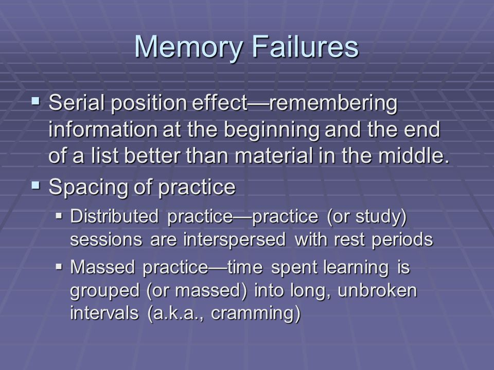 Memory Failures Serial position effect—remembering information at the beginning and the end of a list better than material in the middle.