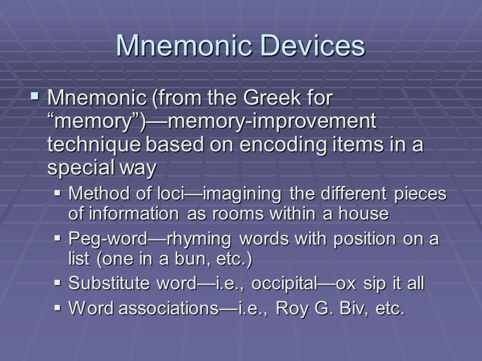 Mnemonic Devices Mnemonic (from the Greek for memory )—memory-improvement technique based on encoding items in a special way.
