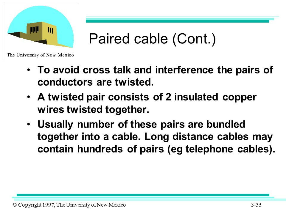 Paired cable (Cont.) To avoid cross talk and interference the pairs of conductors are twisted.