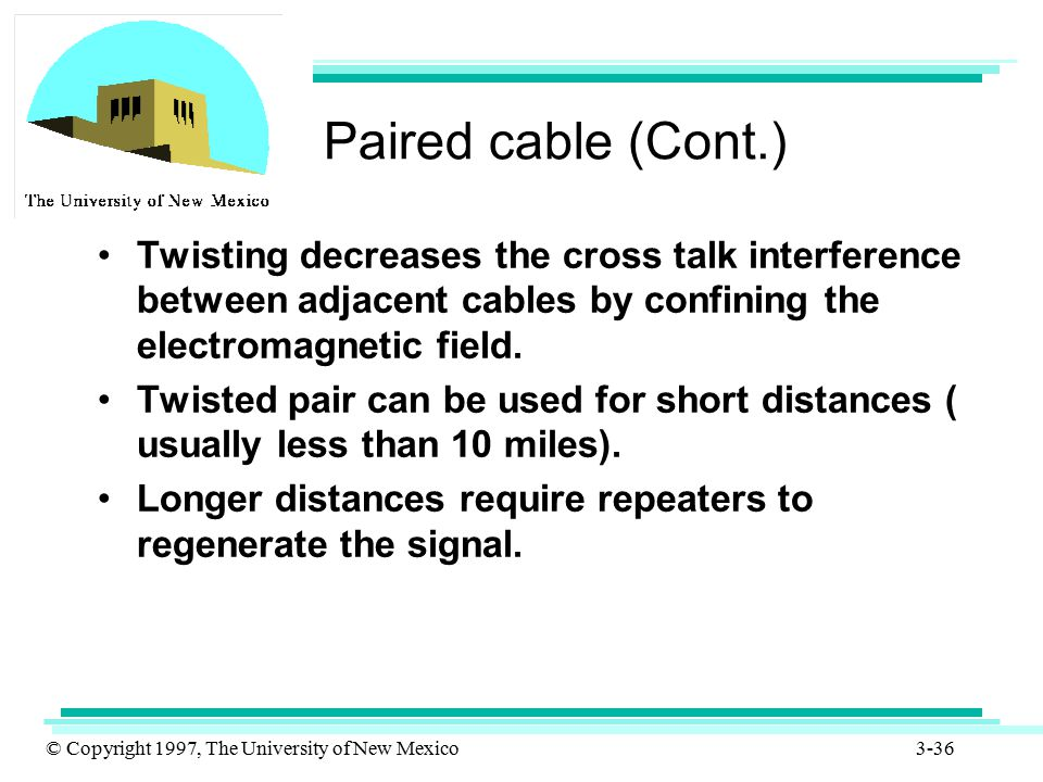 Paired cable (Cont.) Twisting decreases the cross talk interference between adjacent cables by confining the electromagnetic field.