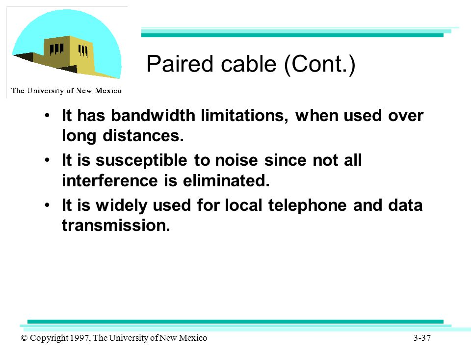 Paired cable (Cont.) It has bandwidth limitations, when used over long distances.
