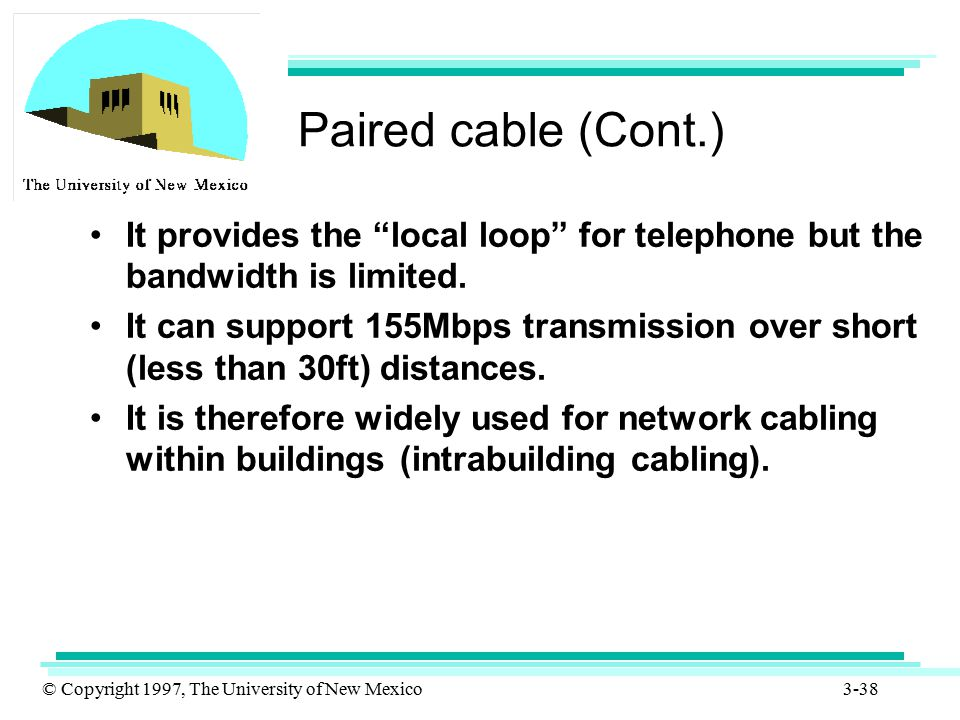 Paired cable (Cont.) It provides the local loop for telephone but the bandwidth is limited.