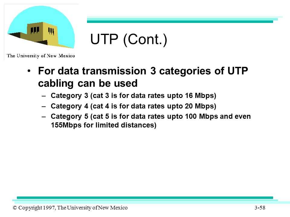 UTP (Cont.) For data transmission 3 categories of UTP cabling can be used. Category 3 (cat 3 is for data rates upto 16 Mbps)