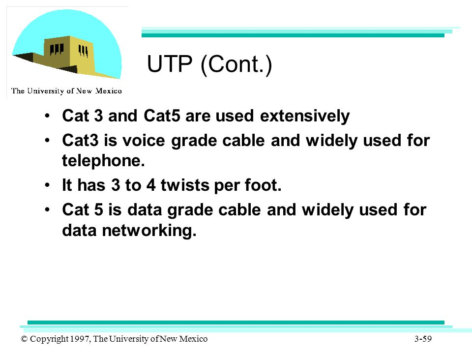 UTP (Cont.) Cat 3 and Cat5 are used extensively