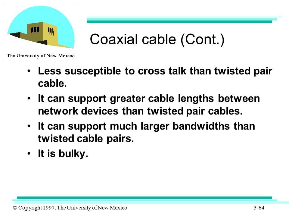 Coaxial cable (Cont.) Less susceptible to cross talk than twisted pair cable.