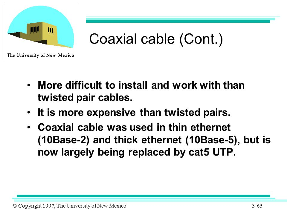 Coaxial cable (Cont.) More difficult to install and work with than twisted pair cables. It is more expensive than twisted pairs.