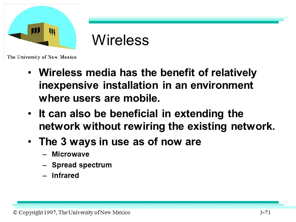 Wireless Wireless media has the benefit of relatively inexpensive installation in an environment where users are mobile.